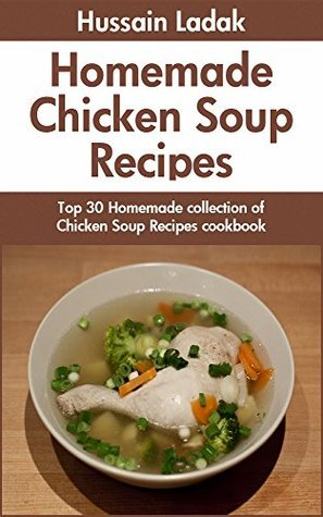 Chicken Soup Recipes: Homemade Collection of Top 30 Chicken Soup Recipes  by  Hussain Ladak