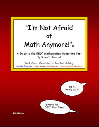 Im Not Afraid of Math Anymore! Book One: Quantitative Problem Solving - A Guide to the GED® Mathematical Reasoning Test  by  Susan E. Bernard