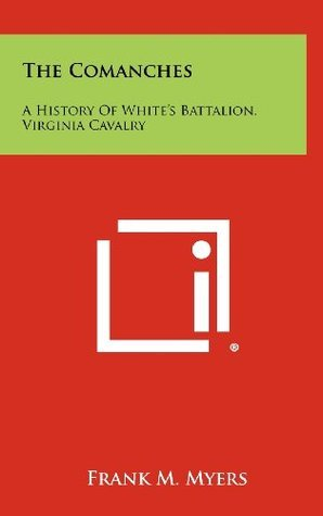 The Comanches: A History Of Whites Battalion, Virginia Cavalry Frank M. Myers
