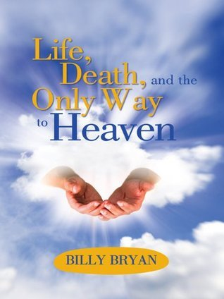 Life, Death, and THE ONLY WAY TO HEAVEN  by  Billy Bryan