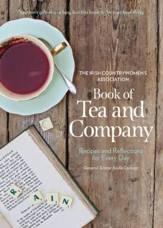 The Irish Countrywomens Association Book of Tea and Company: Recipes and Reflections for Every Day Irish Countrywomen Ica