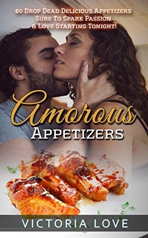 Cookbooks: Amorous Appetizers: 60 Drop Dead Delicious Appetizers Sure To Spark Passion and Love Starting Tonight!  by  Victoria Love