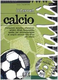 Internet Calcio. Campioni, squadre, allenatori, arbitri, tifosi, fantacalcio, media: per circumnavigare attorno alla sfera più amata Luca Colantoni