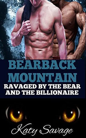 BEARBACK MOUNTAIN - RAVAGED BY THE BEAR AND THE BILLIONAIRE: A STEAMY MM GAY SHIFTER ROMANCE Katy Savage