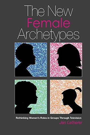 The New Female Archetypes: Rethinking womens roles in groups through television  by  Jen Letherer