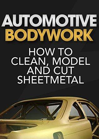 Automotive Bodywork: How to Clean, Model and Cut Sheetmetal Matt Joseph