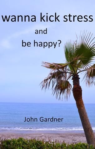 Wanna Kick Stress and Be Happy?  by  John Gardner