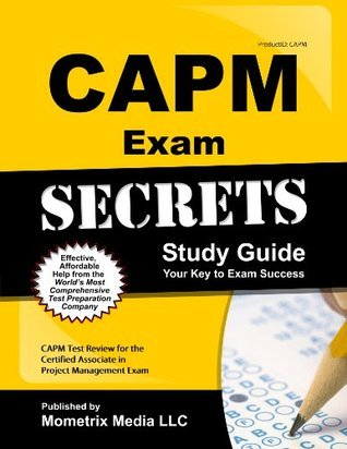 CAPM Exam Secrets Study Guide: CAPM Test Review for the Certified Associate in Project Management Exam  by  Capm Exam Secrets Test Prep Team