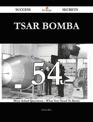 Tsar Bomba 54 Success Secrets - 54 Most Asked Questions On Tsar Bomba - What You Need To Know Gloria Rios