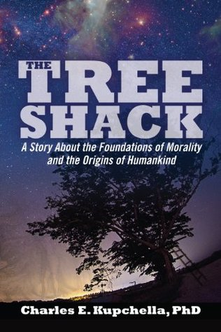 The Tree Shack: A Story About the Foundations of Morality and the Origins of Humankind  by  Charles Kupchella