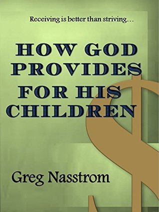 How God Provides for His Children: Receiving is better than striving... Greg Nasstrom