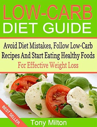 Low Carb Diet Guide: How To Avoid Diet Mistakes, Follow Low Carb Recipes And Start Eating Healthy Foods For Effective Weight Loss  by  Tony Milton
