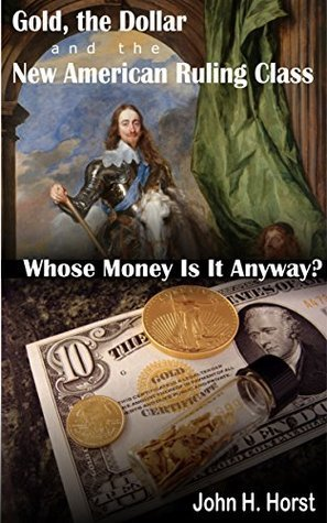 Gold, the Dollar and the New American Ruling Class: Whose Money Is It Anyway?  by  John H. Horst