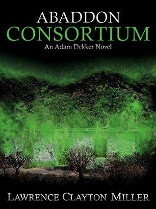 ABADDON CONSORTIUM: An Adam Dekker Novel (Abaddon Trilogy Book 1)  by  Lawrence Clayton Miller