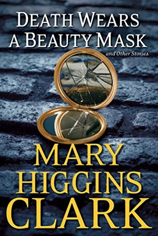 Death Wears a Beauty Mask and Other Stories Mary Higgins Clark