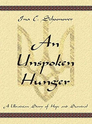 An Unspoken Hunger: A Ukrainian Story of Hope and Survival Ina Schoonover