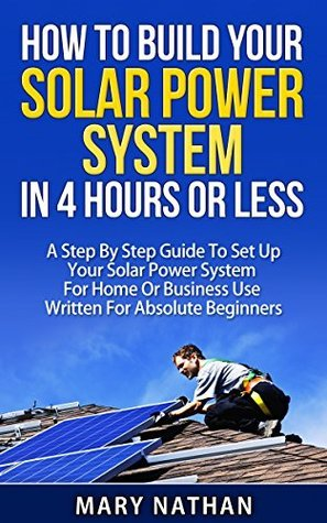 How To Build Your Solar System In 4 Hours Or Less: A Step By Step Guide To Setting Up Your Solar Power System For Home Or Business Use Written For Beginners Mary Nathan