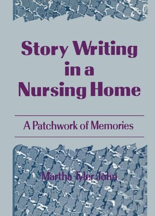 Story Writing in a Nursing Home: A Patchwork of Memories Martha A John