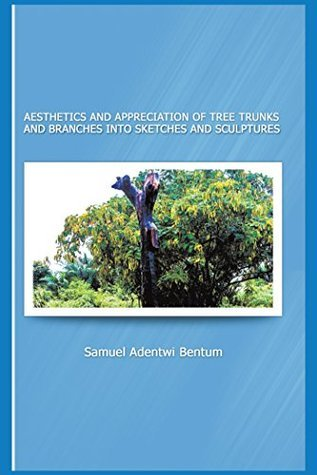 AESTHETICS AND APPRECIATION OF TREE TRUNKS AND BRANCHES INTO SKETCHES AND SCULPTURES  by  Samuel Adentwi Bentum