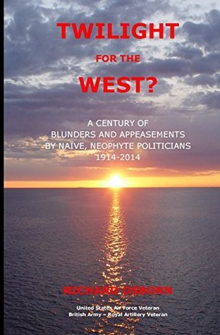Twilight for the West?: A Century of Blunders and Appeasements Naive, Neophyte Politicians 1914-2014 by Richard M Osborn