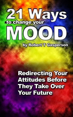 21 Ways to Change Your Mood: Redirecting Your Attitudes Before They Take Over Your Future  by  Robert T Gasperson