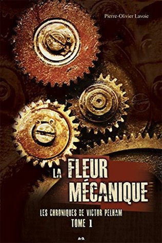 Les chroniques de Victor Pelham - Tome 1: La Fleur mécanique  by  Pierre-Olivier Lavoie