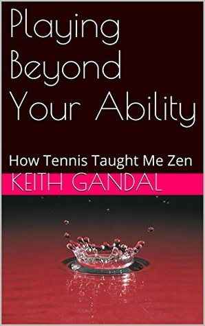 Playing Beyond Your Ability: How Tennis Taught Me Zen  by  Keith Gandal