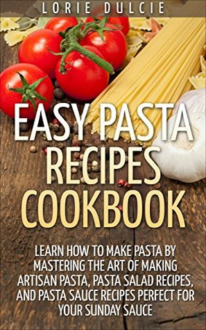 Easy Pasta Recipes Cookbook: Top 30 Delicious, Easy to Make, Pasta and Pasta Salad Recipes Lorie Dulcie