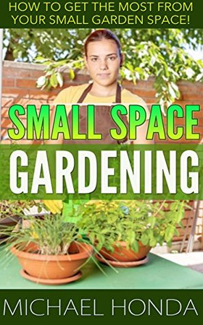 Small Space Gardening - How to get the most from your small garden space!  by  Michael Honda