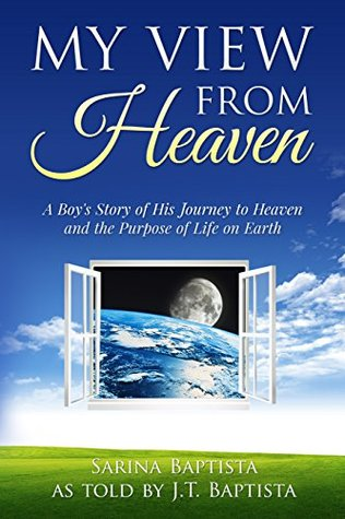 My View from Heaven: A Boys Story of His Journey to Heaven and the Purpose of Life on Earth  by  Sarina Baptista