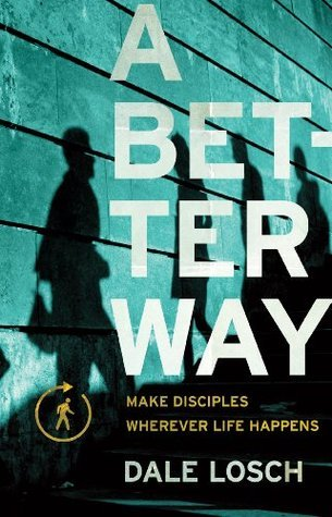 A Better Way: Make Disciples Wherever Life Happens  by  Dale Losch