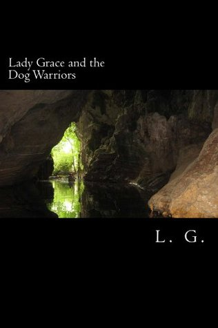 Lady Grace and the Dog Warriors (The Lady Grace Chronicles Book 2) L. G.