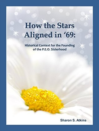 How the Stars Aligned in 69: Historical Context for the Founding of the P.E.O. Sisterhood Sharon S. Atkins
