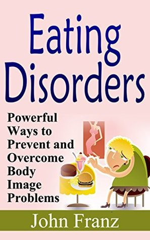 Eating Disorders: Powerful Ways to Prevent and Overcome Body Image Problems (Overcoming Problems With Anorexia, Bulimia, Binge Eating and other Mood Disorders)  by  John Franz