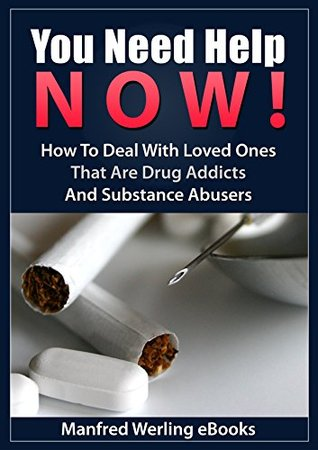 You Need Help NOW!: How To Deal With Loved Ones That Are Drug Addicts And Substance Abusers Manfred Werling eBooks