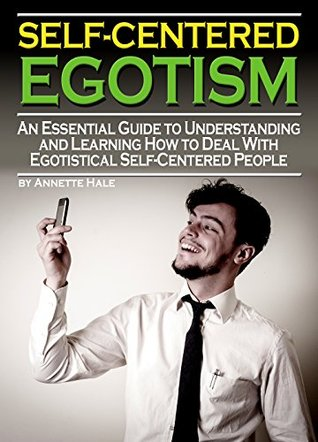 Self-Centered Egotism: An Essential Guide to Understanding and Learning How to Deal with Egotistical Self-Centered People Annette Hale