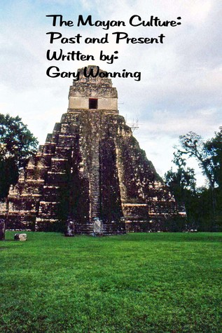The Mayan Culture: Past and Present  by  Gary Wonning