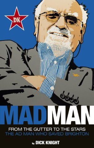 Mad Man: From the Gutter to the Stars, the Ad Man who Saved Brighton  by  Dick Knight