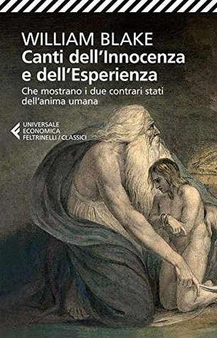Canti dellInnocenza e dellEsperienza: Che mostrano i due contrari stati dellanima umana William Blake