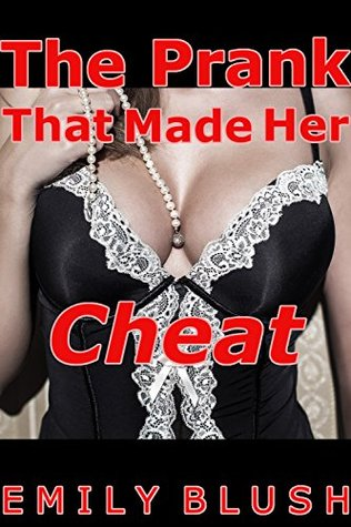 The Prank That Made Her Cheat:  by  Emily Blush