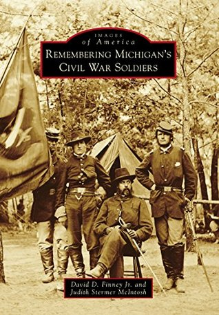 Remembering Michigans Civil War Soldiers  by  David D. Finney Jr