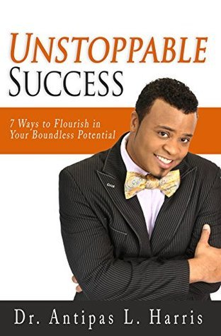 Unstoppable Success: 7 Ways to Flourish in Your Boundless Potential Antipas L. Harris