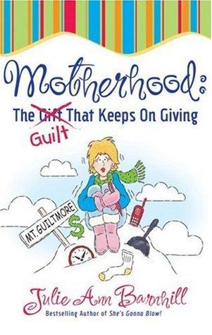 Motherhood: The Guilt That Keeps on Giving  by  Julie Ann Barnhill