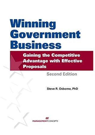Winning Government Business: Gaining the Competitive Advantage with Effective Proposals: Gaining the Competitive Advantage with Effective Proposals  by  Steve R Osborne