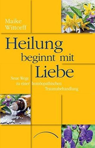 Heilung beginnt mit Liebe: Neue Wege zu einer homöopathischen Traumabehandlung  by  Maike Wittorff