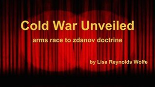 Cold War Unveiled: Arms Race to Zdanov Doctrine Lisa Reynolds Wolfe