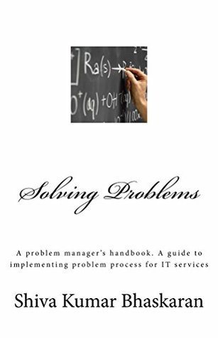 Solving Problems: A problem managers handbook. A guide to implementing problem process for IT services Shiva Kumar Bhaskaran