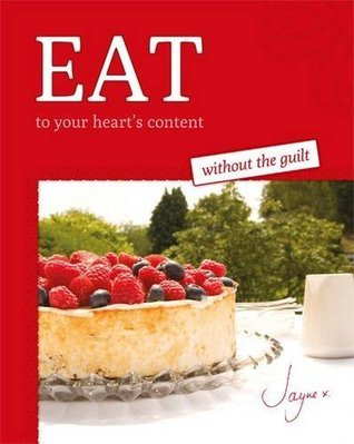 Eat to Your Hearts Content Without the Guilt  by  Jayne Meade
