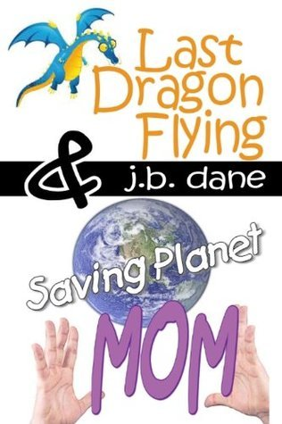 LAST DRAGON FLYING / SAVING PLANET MOM  by  J. B. Dane