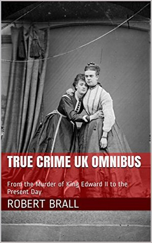 True Crime UK Omnibus: From the Murder of King Edward II to the Present Day  by  Robert Brall
